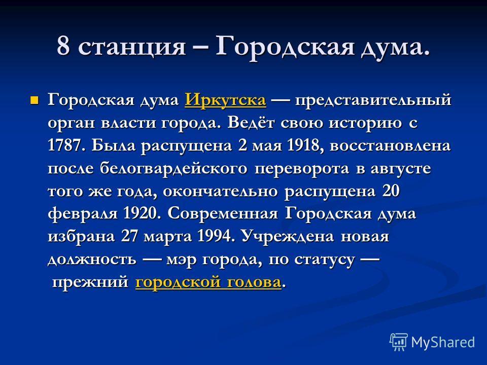 8 станция – Городская дума. Городская дума Иркутска представительный орган власти города. Ведёт свою историю с 1787. Была распущена 2 мая 1918, восстановлена после белогвардейского переворота в августе того же года, окончательно распущена 20 февраля