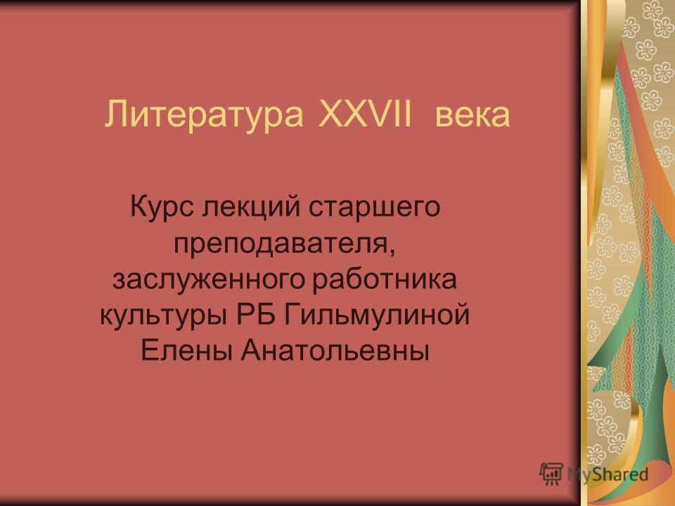 Литература XXVII века Курс лекций старшего преподавателя, заслуженного работника культуры РБ Гильмулиной Елены Анатольевны