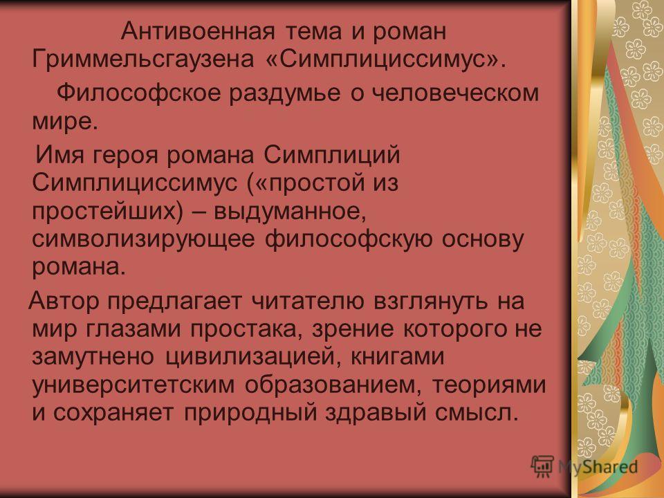 Антивоенная тема и роман Гриммельсгаузена «Симплициссимус». Философское раздумье о человеческом мире. Имя героя романа Симплиций Симплициссимус («простой из простейших) – выдуманное, символизирующее философскую основу романа. Автор предлагает читател