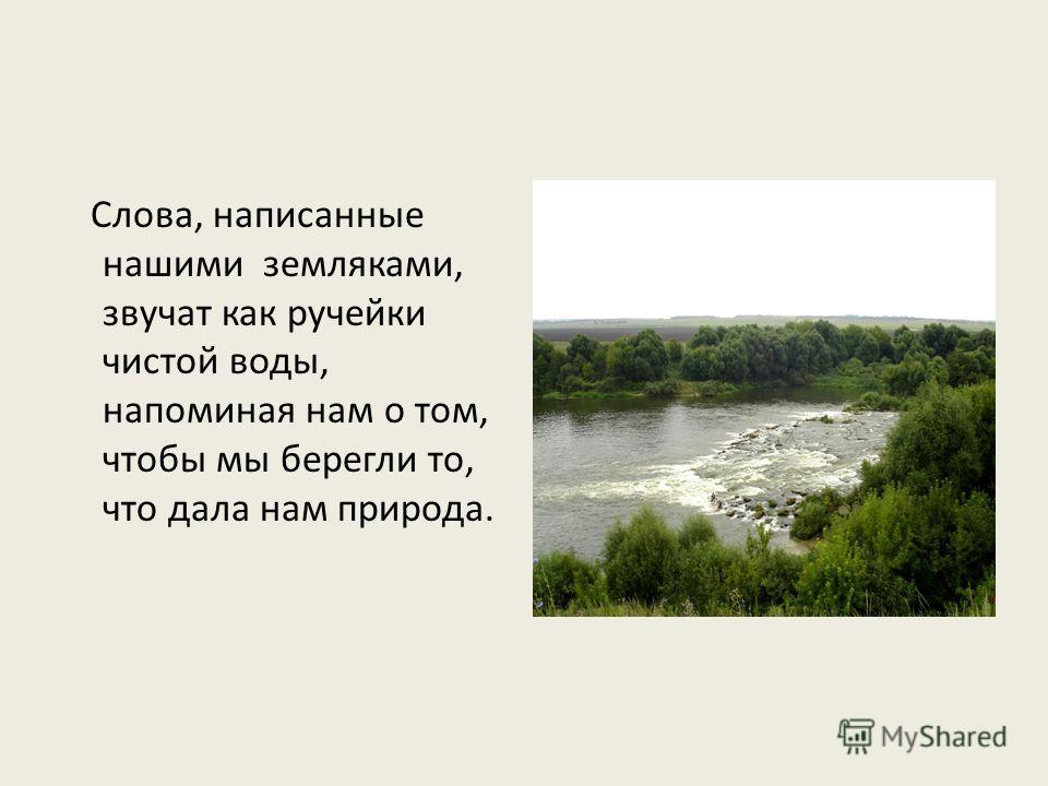 Слова, написанные нашими земляками, звучат как ручейки чистой воды, напоминая нам о том, чтобы мы берегли то, что дала нам природа.