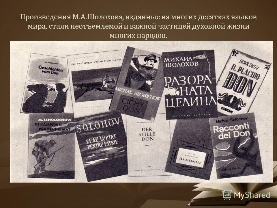 Произведения М.А.Шолохова, изданные на многих десятках языков мира, стали неотъемлемой и важной частицей духовной жизни многих народов.