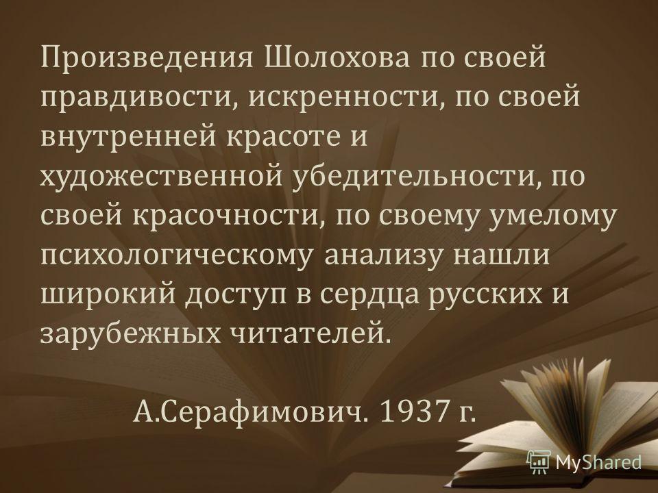 Произведения Шолохова по своей правдивости, искренности, по своей внутренней красоте и художественной убедительности, по своей красочности, по своему умелому психологическому анализу нашли широкий доступ в сердца русских и зарубежных читателей. А.Сер