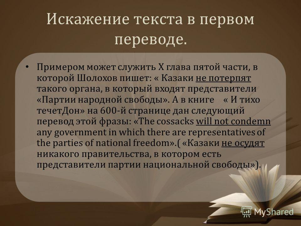 Искажение текста в первом переводе. Примером может служить X глава пятой части, в которой Шолохов пишет: « Казаки не потерпят такого органа, в который входят представители «Партии народной свободы». А в книге « И тихо течет Дон» на 600-й странице дан