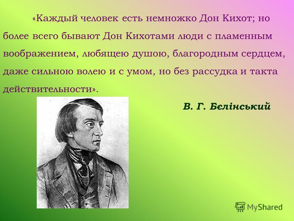 «Каждый человек есть немножко Дон Кихот; но более всего бывают Дон Кихотами люди с пламенным воображением, любящею душою, благородным сердцем, даже сильною волею и с умом, но без рассудка и такта действительности». В. Г. Бєлінський