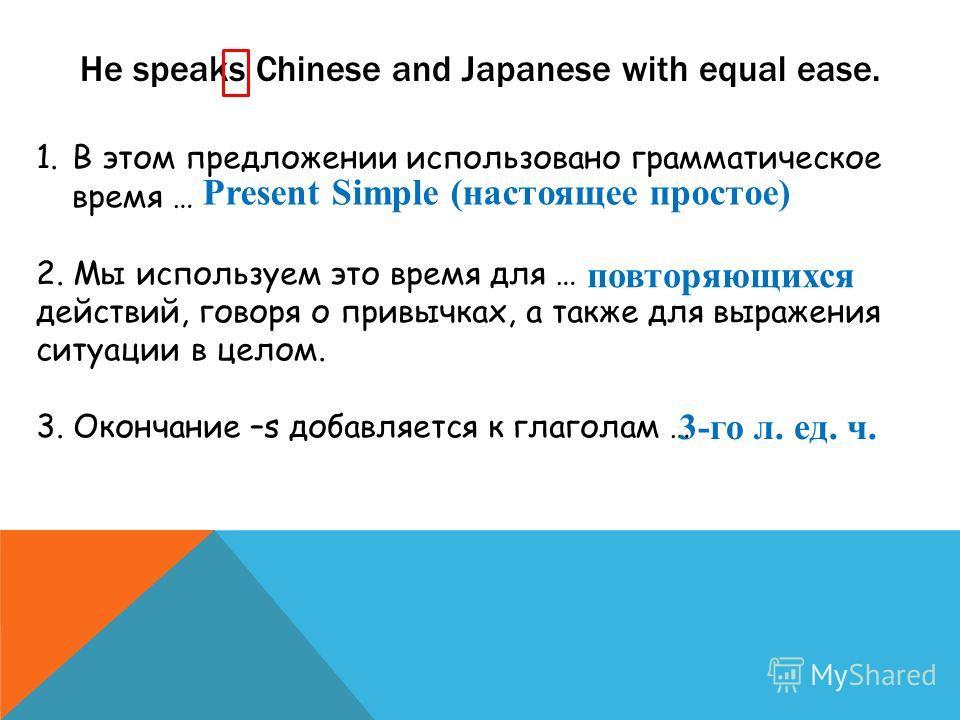 He speaks Chinese and Japanese with equal ease. 1. В этом предложении использовано грамматическое время … 2. Мы используем это время для … действий, говоря о привычках, а также для выражения ситуации в целом. 3. Окончание –s добавляется к глаголам …
