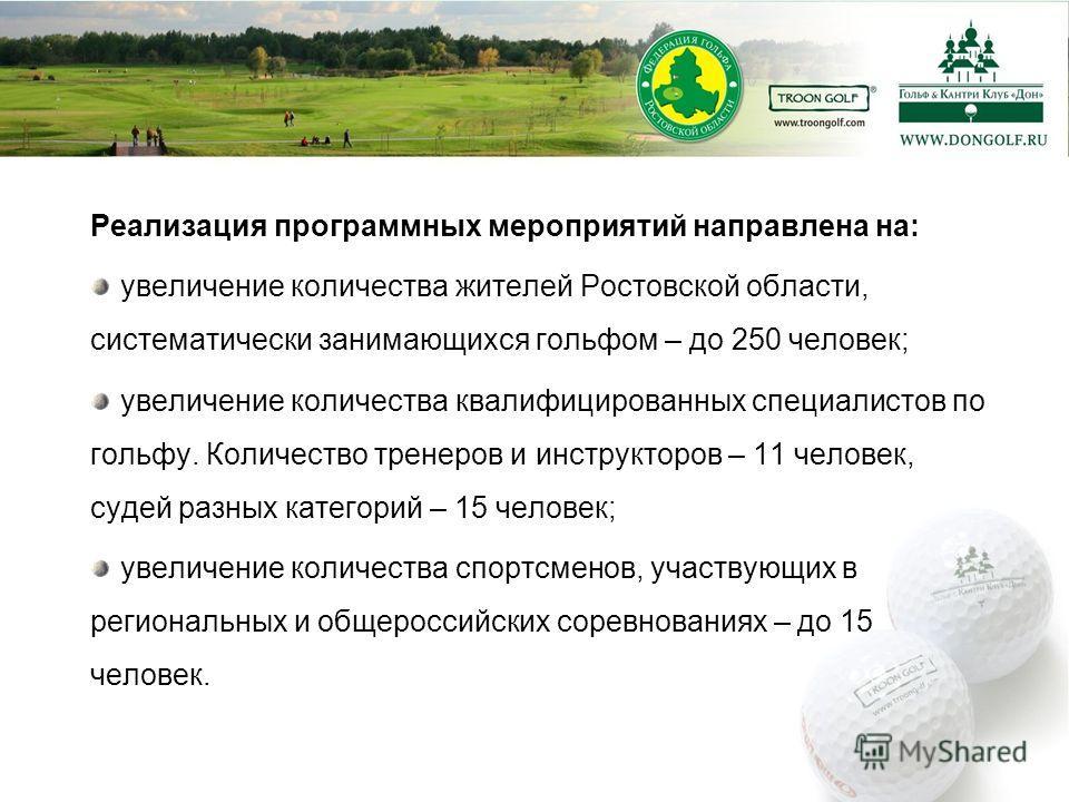 Реализация программных мероприятий направлена на: увеличение количества жителей Ростовской области, систематически занимающихся гольфом – до 250 человек; увеличение количества квалифицированных специалистов по гольфу. Количество тренеров и инструктор