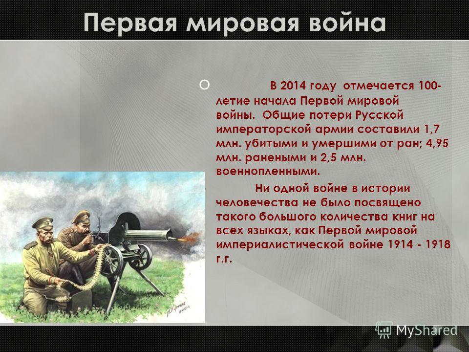 Первая мировая война o В 2014 году отмечается 100- летие начала Первой мировой войны. Общие потери Русской императорской армии составили 1,7 млн. убитыми и умершими от ран; 4,95 млн. ранеными и 2,5 млн. военнопленными. o Ни одной войне в истории чело