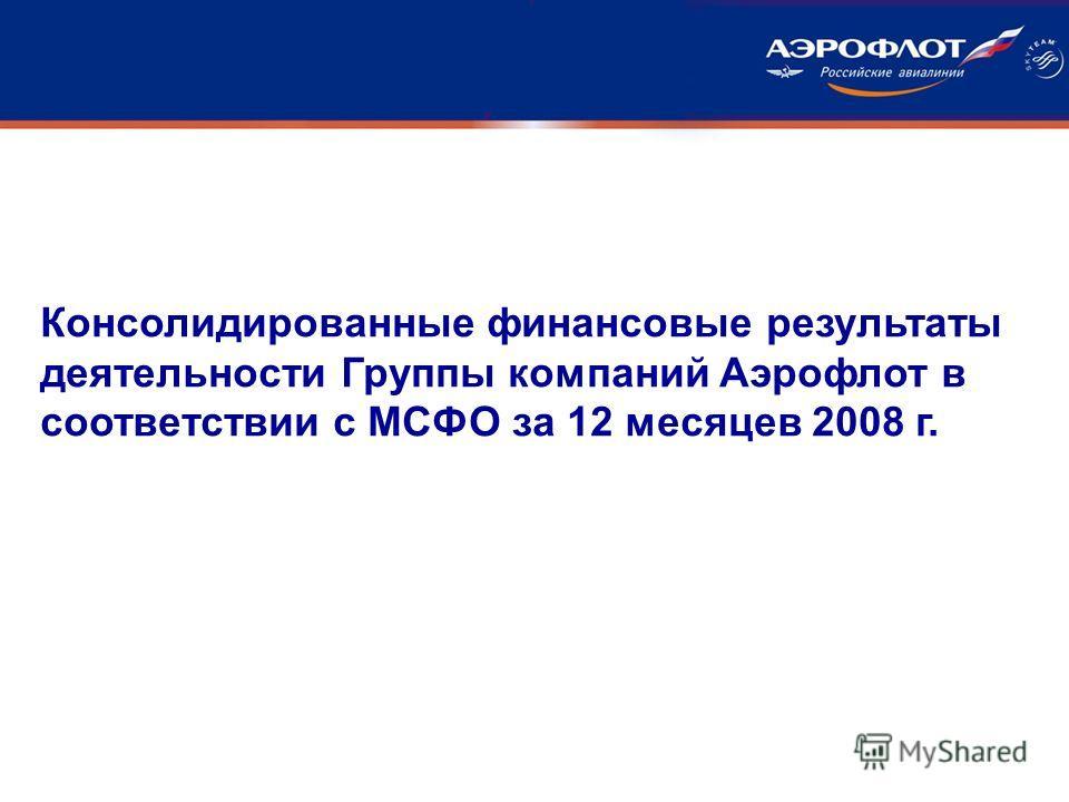 Консолидированные финансовые результаты деятельности Группы компаний Аэрофлот в соответствии с МСФО за 12 месяцев 2008 г.