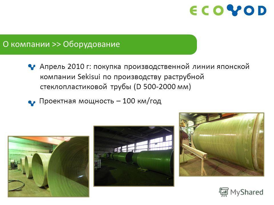 Апрель 2010 г: покупка производственной линии японской компании Sekisui по производству раструбной стеклопластиковой трубы (D 500-2000 мм) Проектная мощность – 100 км/год О компании >> Оборудование