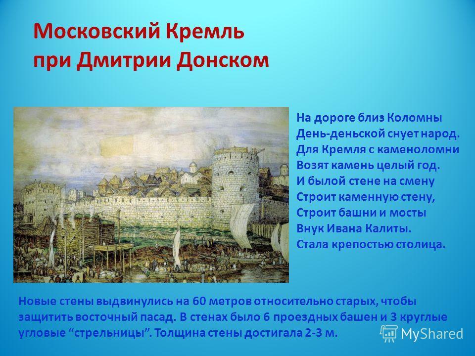 Московский Кремль при Дмитрии Донском Новые стены выдвинулись на 60 метров относительно старых, чтобы защитить восточный пасад. В стенах было 6 проездных башен и 3 круглые угловые стрельницы. Толщина стены достигала 2-3 м. На дороге близ Коломны День