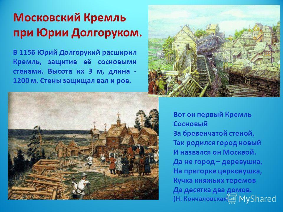 Московский Кремль при Юрии Долгоруком. В 1156 Юрий Долгорукий расширил Кремль, защитив её сосновыми стенами. Высота их 3 м, длина - 1200 м. Стены защищал вал и ров. Вот он первый Кремль Сосновый За бревенчатой стеной, Так родился город новый И назвал