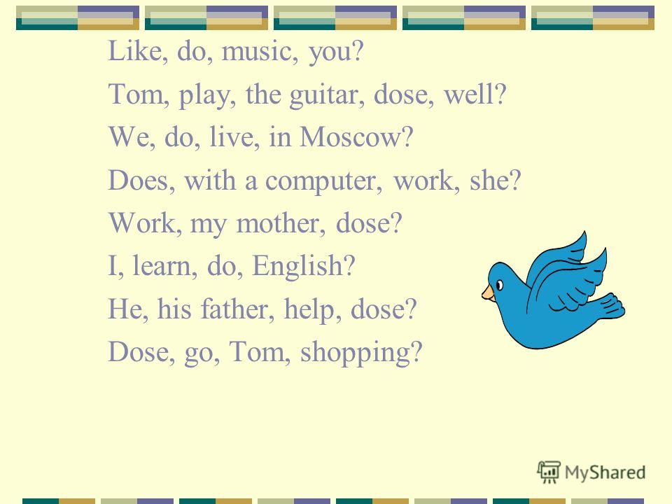Like, do, music, you? Tom, play, the guitar, dose, well? We, do, live, in Moscow? Does, with a computer, work, she? Work, my mother, dose? I, learn, do, English? He, his father, help, dose? Dose, go, Tom, shopping?