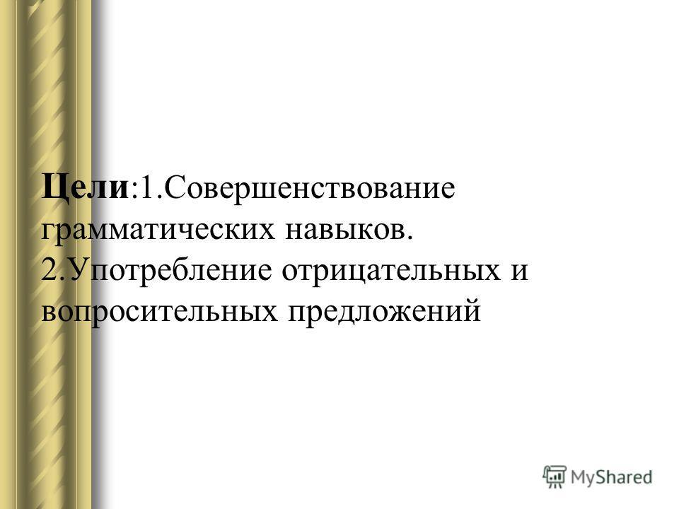 Цели :1. Совершенствование грамматических навыков. 2. Употребление отрицательных и вопросительных предложений