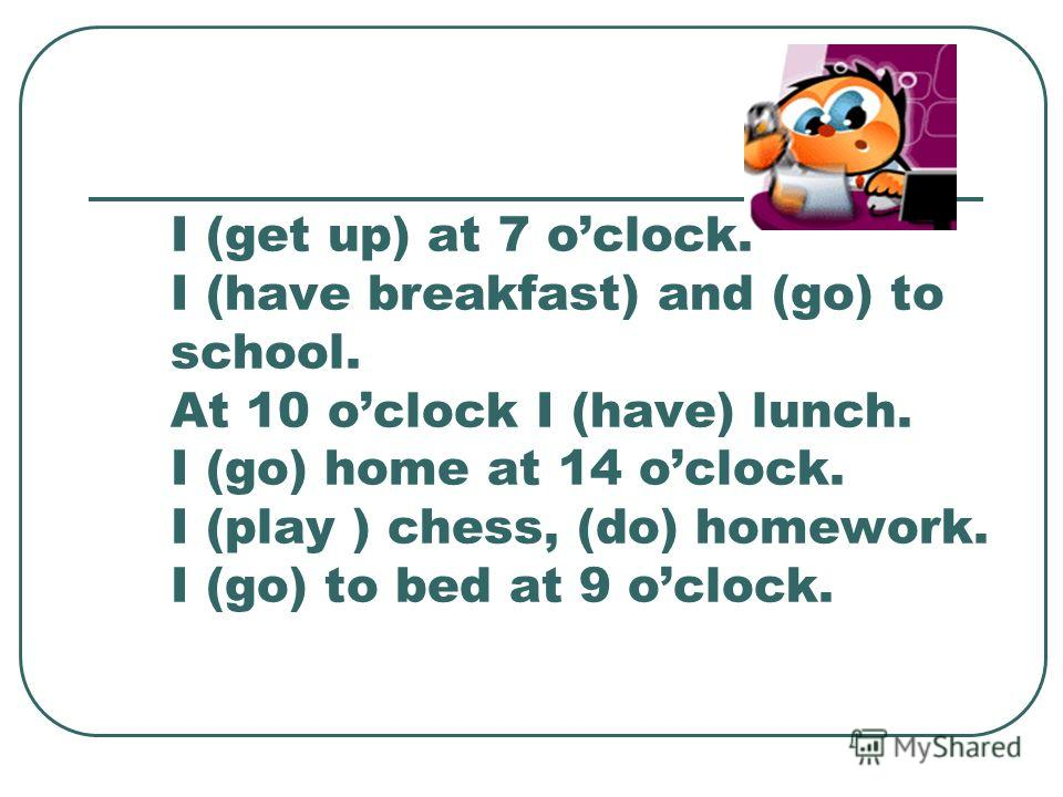 I (get up) at 7 oclock. I (have breakfast) and (go) to school. At 10 oclock I (have) lunch. I (go) home at 14 oclock. I (play ) chess, (do) homework. I (go) to bed at 9 oclock.