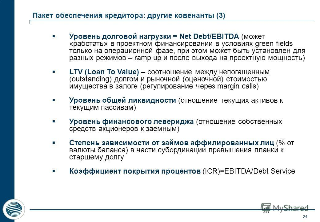 24 Пакет обеспечения кредитора: другие ковенанты (3) Уровень долговой нагрузки = Net Debt/EBITDA (может «работать» в проектном финансировании в условиях green fields только на операционной фазе, при этом может быть установлен для разных режимов – ram