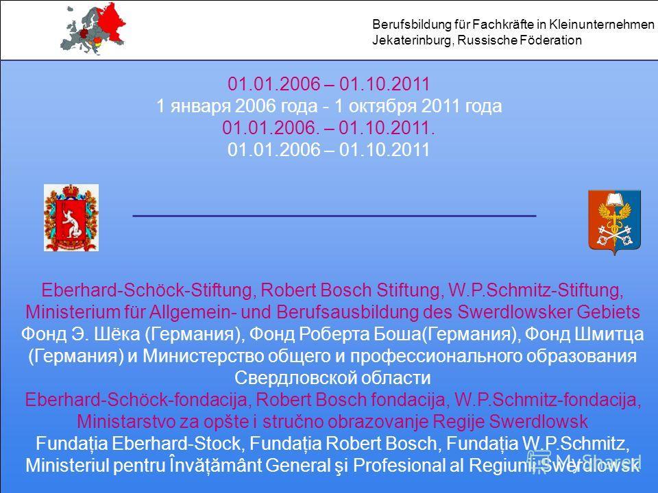 01.01.2006 – 01.10.2011 1 января 2006 года - 1 октября 2011 года 01.01.2006. – 01.10.2011. 01.01.2006 – 01.10.2011 Eberhard-Schöck-Stiftung, Robert Bosch Stiftung, W.P.Schmitz-Stiftung, Ministerium für Allgemein- und Berufsausbildung des Swerdlowsker