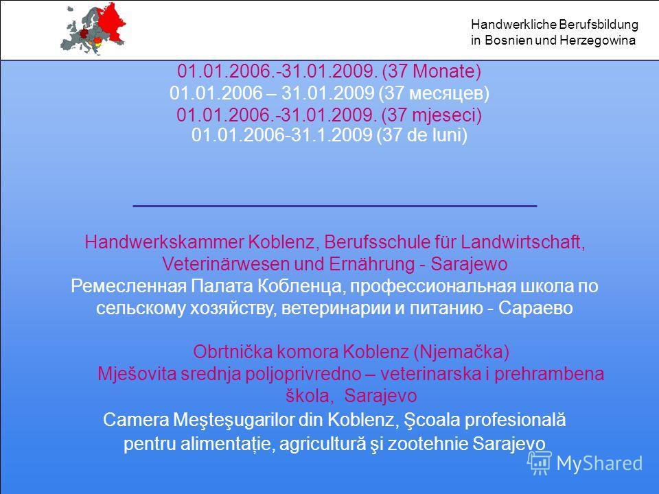 01.01.2006.-31.01.2009. (37 Monate) 01.01.2006 – 31.01.2009 (37 месяцев) 01.01.2006.-31.01.2009. (37 mjeseci) 01.01.2006-31.1.2009 (37 de luni) Handwerkskammer Koblenz, Berufsschule für Landwirtschaft, Veterinärwesen und Ernährung - Sarajewo Ремеслен