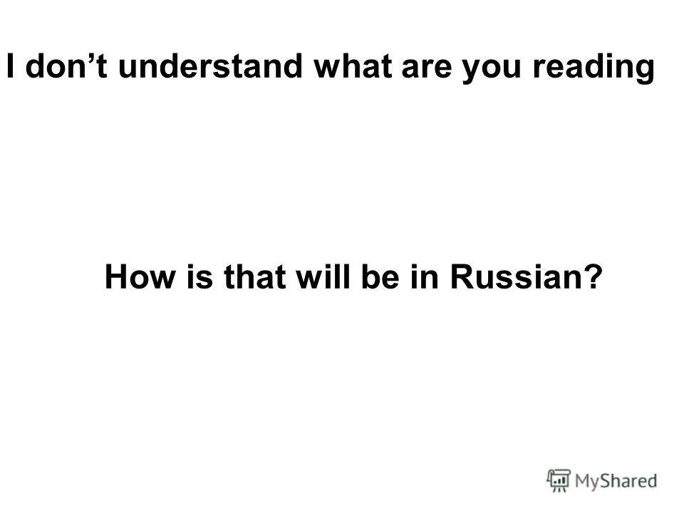 I dont understand what are you reading How is that will be in Russian?