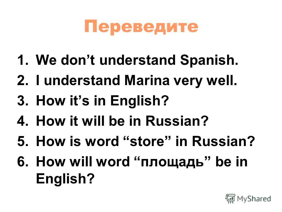 Переведите 1. We dont understand Spanish. 2. I understand Marina very well. 3. How its in English? 4. How it will be in Russian? 5. How is word store in Russian? 6. How will word площадь be in English?