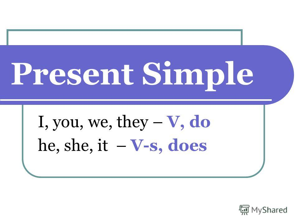 Present Simple I, you, we, they – V, do he, she, it – V-s, does