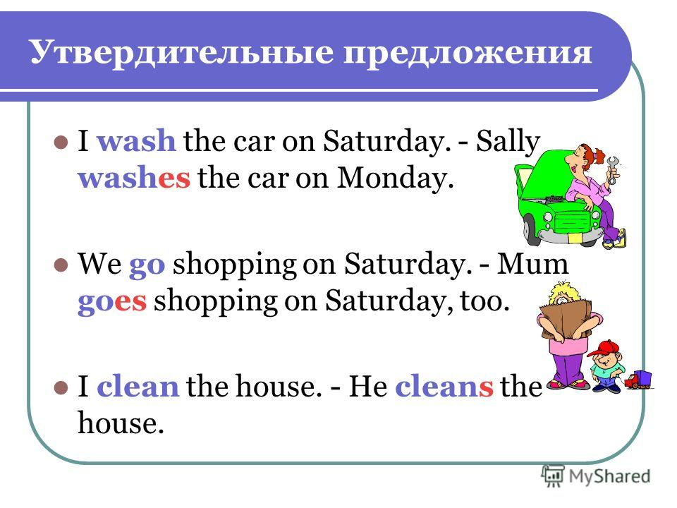 Утвердительные предложения I wash the car on Saturday. - Sally washes the car on Monday. We go shopping on Saturday. - Mum goes shopping on Saturday, too. I clean the house. - He cleans the house.