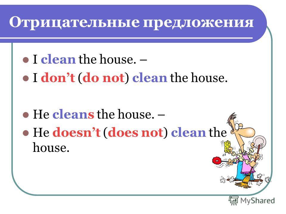 Отрицательные предложения I clean the house. – I dont (do not) clean the house. He cleans the house. – He doesnt (does not) clean the house.