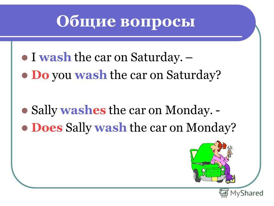 Общие вопросы I wash the car on Saturday. – Do you wash the car on Saturday? Sally washes the car on Monday. - Does Sally wash the car on Monday?