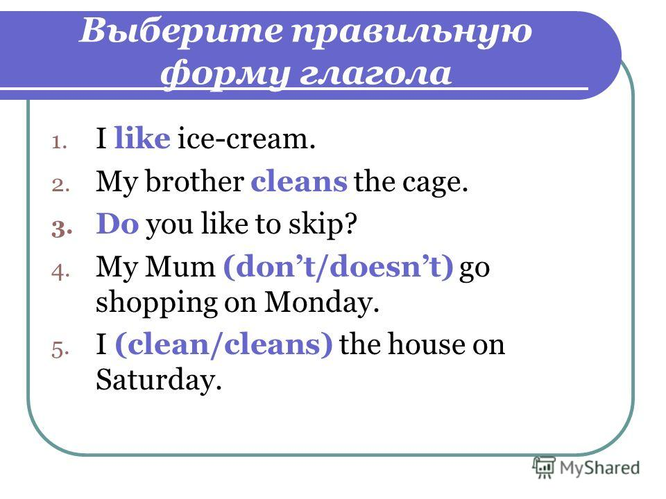 Выберите правильную форму глагола 1. I like ice-cream. 2. My brother cleans the cage. 3. Do you like to skip? 4. My Mum (dont/doesnt) go shopping on Monday. 5. I (clean/cleans) the house on Saturday.