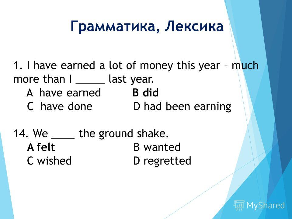 1. I have earned a lot of money this year – much more than I _____ last year. A have earned B did C have done D had been earning 14. We ____ the ground shake. A felt B wanted C wished D regretted Грамматика, Лексика