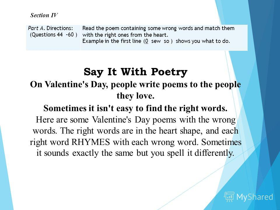 Section IV Part A. Directions: (Questions 44 –60 ) Read the poem containing some wrong words and match them with the right ones from the heart. Example in the first line (0 sew so ) shows you what to do. Say It With Poetry On Valentine's Day, people