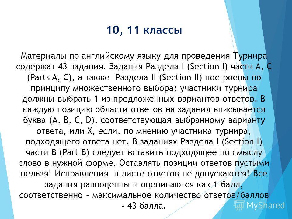 10, 11 классы Материалы по английскому языку для проведения Турнира содержат 43 задания. Задания Раздела I (Section I) части A, C (Parts A, C), а также Раздела II (Section II) построены по принципу множественного выбора: участники турнира должны выбр