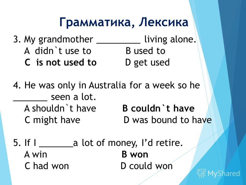 3. My grandmother _________ living alone. A didn`t use to B used to C is not used to D get used 4. He was only in Australia for a week so he _______ seen a lot. A shouldn`t have B couldn`t have C might have D was bound to have 5. If I _______a lot of