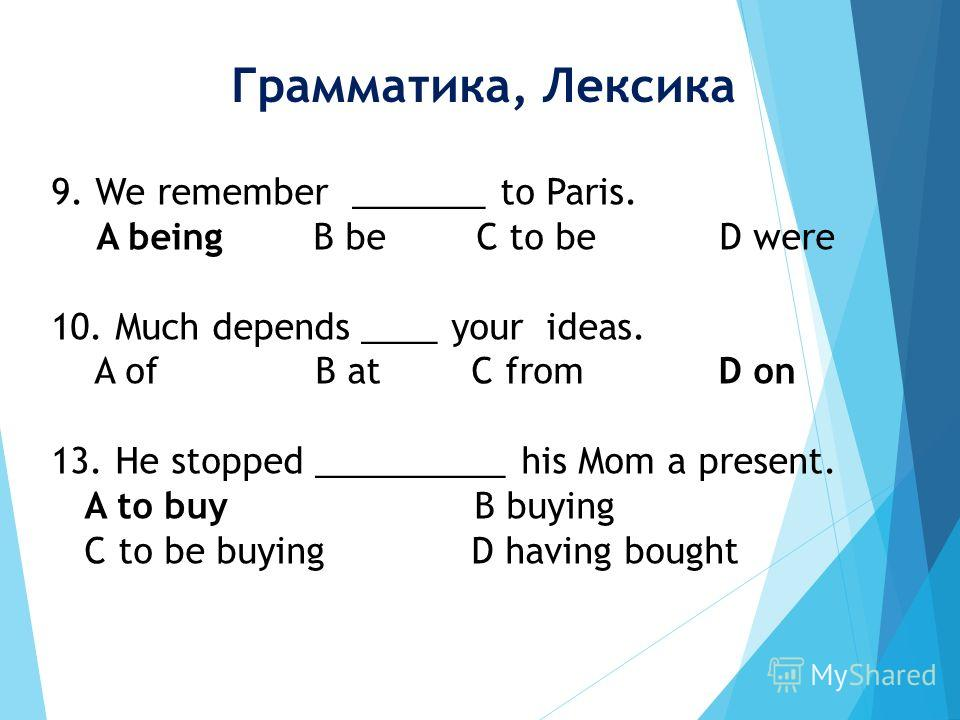 9. We remember _______ to Paris. A being B be C to be D were 10. Much depends ____ your ideas. A of B at C from D on 13. He stopped __________ his Mom a present. A to buy B buying C to be buying D having bought Грамматика, Лексика