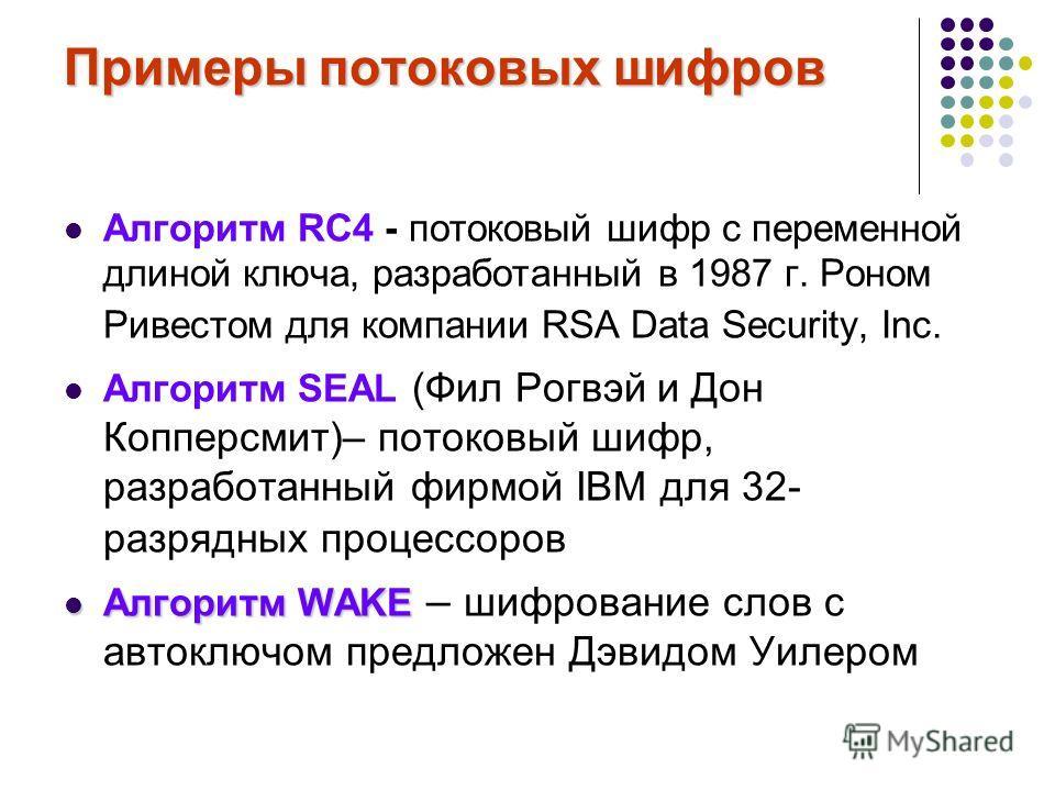 Примеры потоковых шифров Алгоритм RC4 - потоковый шифр с переменной длиной ключа, разработанный в 1987 г. Роном Ривестом для компании RSA Data Security, Inc. Алгоритм SEAL (Фил Рогвэй и Дон Копперсмит)– потоковый шифр, разработанный фирмой IBM для 32
