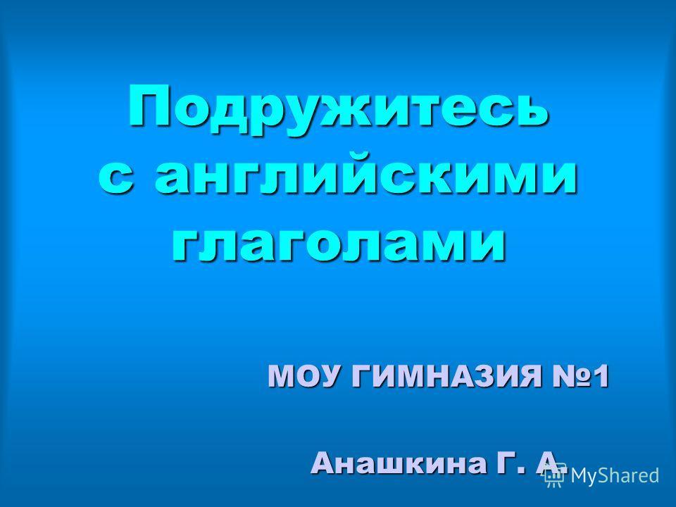 Подружитесь с английскими глаголами МОУ ГИМНАЗИЯ 1 Анашкина Г. А.