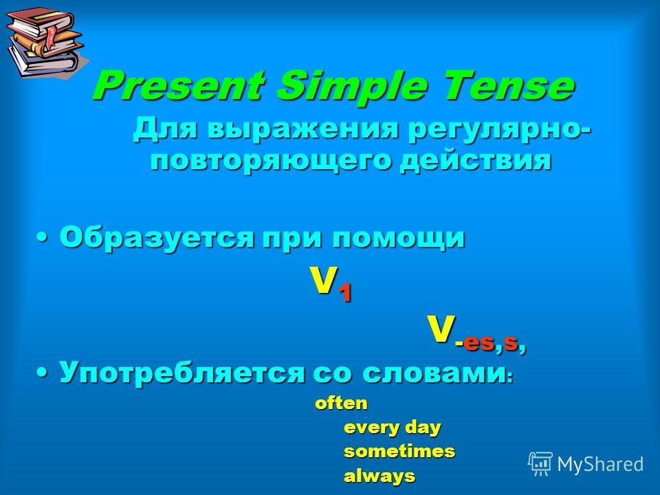 Present Simple Tense Для выражения регулярно- повторяющего действия Образуется при помощи Образуется при помощи V 1 V 1 V -es,s, V -es,s, Употребляется со словами :Употребляется со словами : often often every day every day sometimes sometimes always