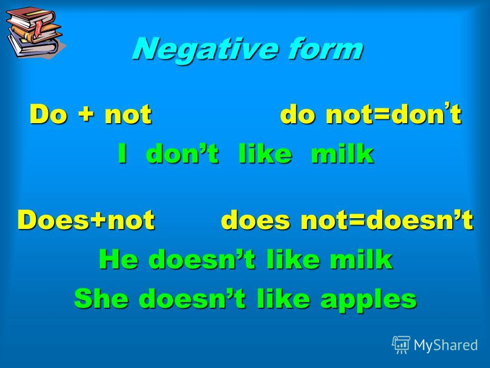 Negative form Do + not do not=dont I dont like milk Does+not does not=doesnt He doesnt like milk She doesnt like apples