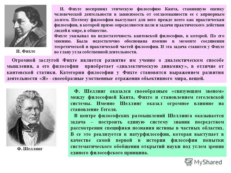 И. Фихте воспринял этическую философию Канта, ставившую оценку человеческой деятельности в зависимость от согласованности ее с априорным долгом. Поэтому философия выступает для него прежде всего как практическая философия, в которой прямо определяютс