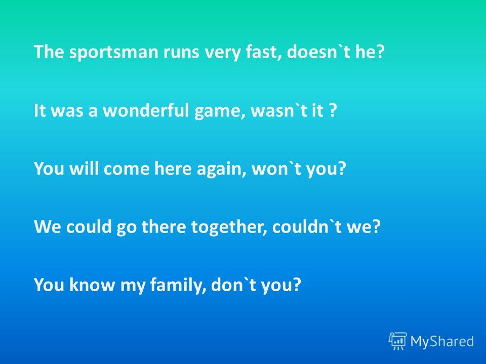 The sportsman runs very fast, doesn`t he? It was a wonderful game, wasn`t it ? You will come here again, won`t you? We could go there together, couldn`t we? You know my family, don`t you?