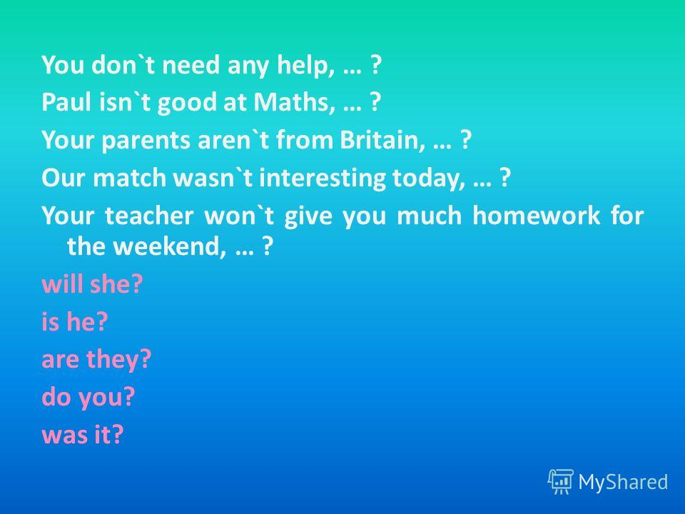You don`t need any help, … ? Paul isn`t good at Maths, … ? Your parents aren`t from Britain, … ? Our match wasn`t interesting today, … ? Your teacher won`t give you much homework for the weekend, … ? will she? is he? are they? do you? was it?
