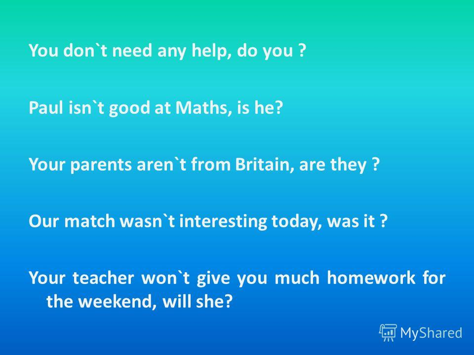 You don`t need any help, do you ? Paul isn`t good at Maths, is he? Your parents aren`t from Britain, are they ? Our match wasn`t interesting today, was it ? Your teacher won`t give you much homework for the weekend, will she?