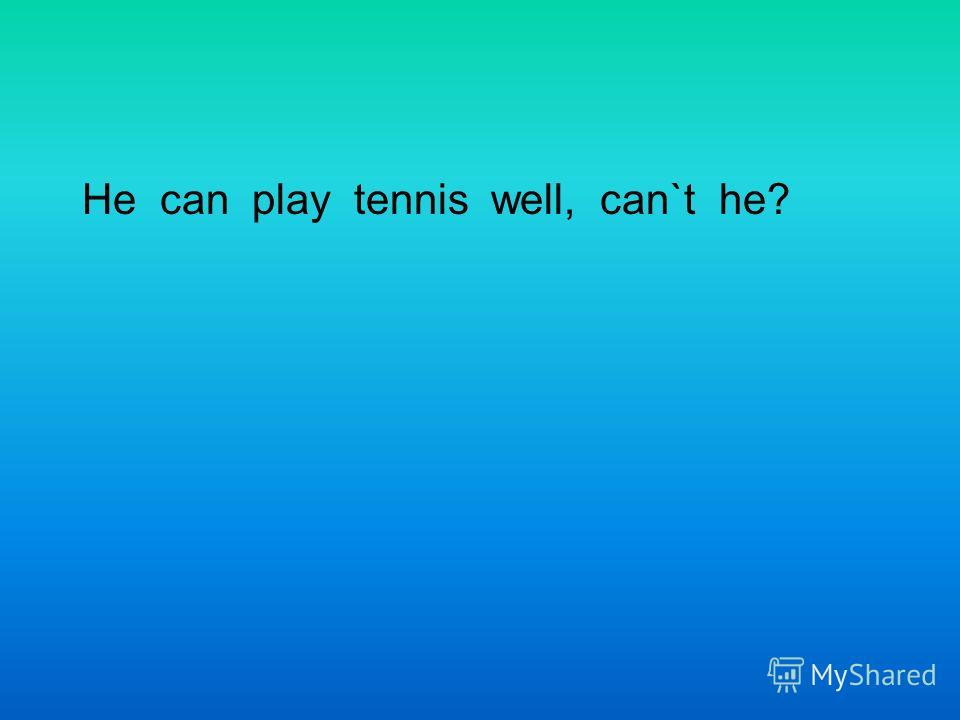 He can play tennis well, can`t he?