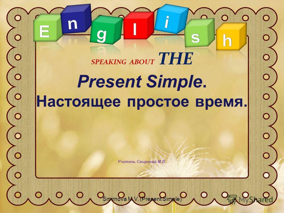 Present Simple. Настоящее простое время. Учитель Смирнова М.В. SPEAKING ABOUT THE 1Smirnova M.V. (Present Simple)