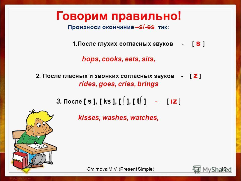 Говорим правильно! Произноси окончание –s/-es так: 1. После глухих согласных звуков - [ s ] hops, cooks, eats, sits, 2. После гласных и звонких согласных звуков - [ z ] rides, goes, cries, brings 3. После [ s ], [ ks ], [ ], [ t ] - [ ız ] kisses, wa