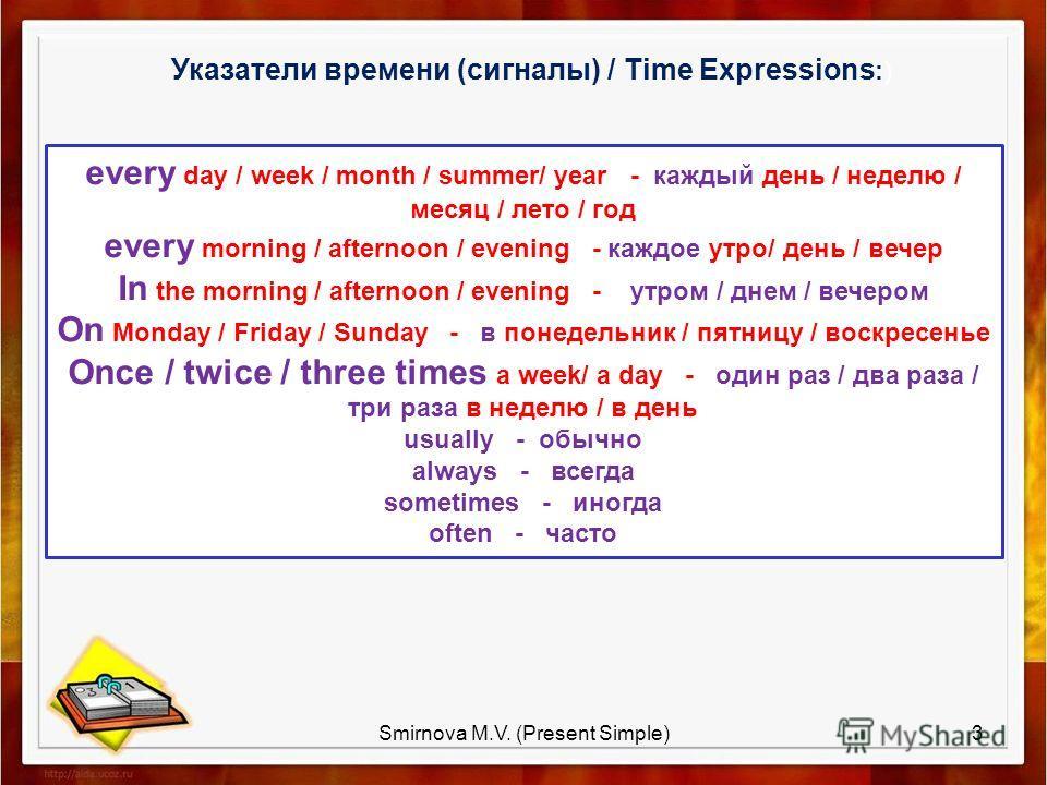 Указатели времени (сигналы) / Time Expressions :) every day / week / month / summer/ year - каждый день / неделю / месяц / лето / год every morning / afternoon / evening - каждое утро/ день / вечер In the morning / afternoon / evening - утром / днем