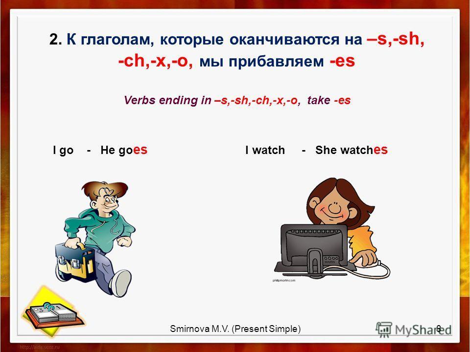 2. К глаголам, которые оканчиваются на –s,-sh, -ch,-x,-o, мы прибавляем -es Verbs ending in –s,-sh,-ch,-x,-o, take -es I go - He go es I watch - She watch es 8Smirnova M.V. (Present Simple)