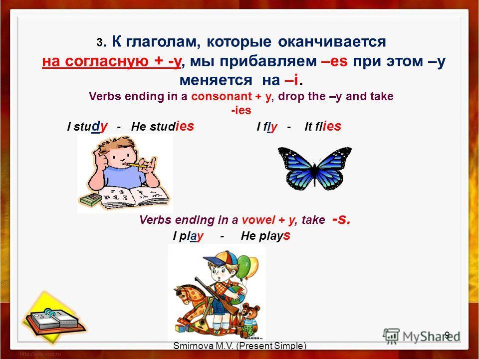 3. К глаголам, которые оканчивается на согласную + -у, мы прибавляем –es при этом –у меняется на –i. Verbs ending in a consonant + y, drop the –y and take -ies I stu dy - He stud ies I fly - It fl ies Verbs ending in a vowel + y, take -s. I play - He