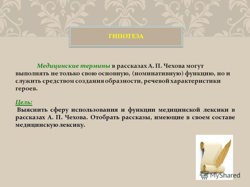 ГИПОТЕЗА Цель: Выяснить сферу использования и функции медицинской лексики в рассказах А. П. Чехова. Отобрать рассказы, имеющие в своем составе медицинскую лексику.