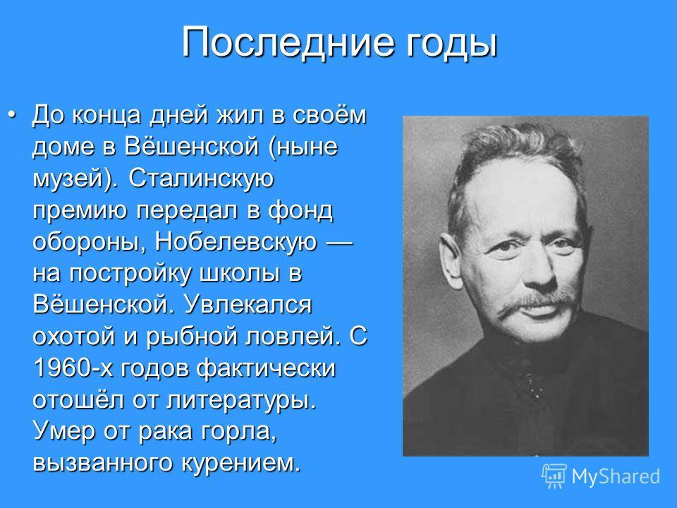 Последние годы До конца дней жил в своём доме в Вёшенской (ныне музей). Сталинскую премию передал в фонд обороны, Нобелевскую на постройку школы в Вёшенской. Увлекался охотой и рыбной ловлей. С 1960-х годов фактически отошёл от литературы. Умер от ра