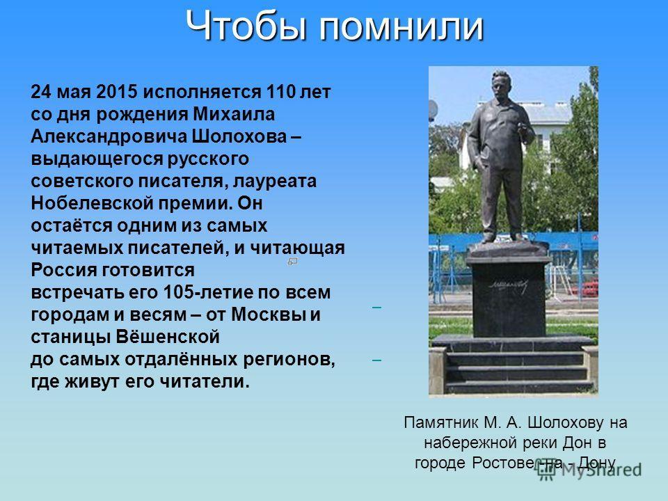 Чтобы помнили 24 мая 2015 исполняется 110 лет со дня рождения Михаила Александровича Шолохова – выдающегося русского советского писателя, лауреата Нобелевской премии. Он остаётся одним из самых читаемых писателей, и читающая Россия готовится встречат